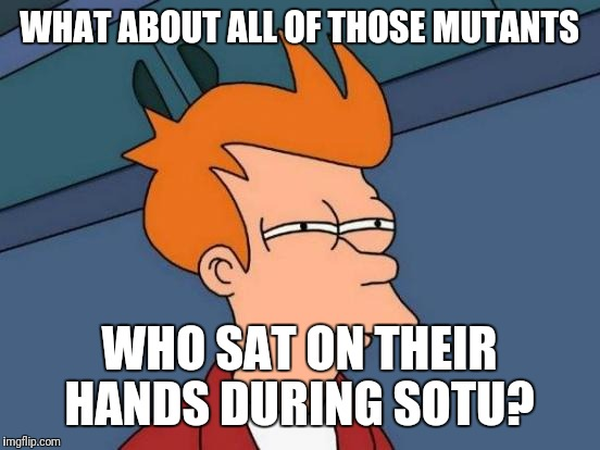 Futurama Fry Meme | WHAT ABOUT ALL OF THOSE MUTANTS WHO SAT ON THEIR HANDS DURING SOTU? | image tagged in memes,futurama fry | made w/ Imgflip meme maker