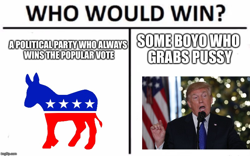 Who Would Win? Meme | A POLITICAL PARTY WHO ALWAYS WINS THE POPULAR VOTE SOME BOYO WHO GRABS PUSSY | image tagged in memes,who would win | made w/ Imgflip meme maker