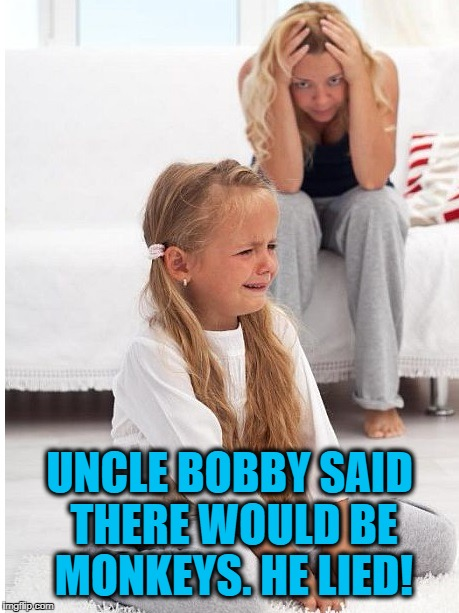 whine | UNCLE BOBBY SAID THERE WOULD BE MONKEYS. HE LIED! | image tagged in whine | made w/ Imgflip meme maker