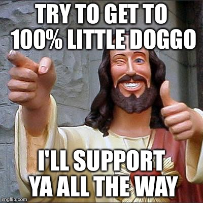 TRY TO GET TO 100% LITTLE DOGGO I'LL SUPPORT YA ALL THE WAY | made w/ Imgflip meme maker