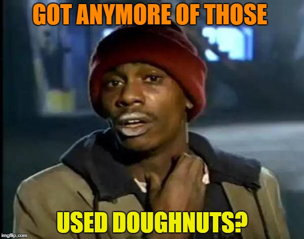 Y'all Got Any More Of That Meme | GOT ANYMORE OF THOSE USED DOUGHNUTS? | image tagged in memes,y'all got any more of that | made w/ Imgflip meme maker