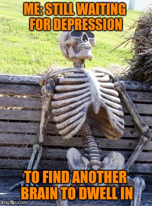 Waiting Skeleton Meme | ME: STILL WAITING FOR DEPRESSION TO FIND ANOTHER BRAIN TO DWELL IN | image tagged in memes,waiting skeleton | made w/ Imgflip meme maker