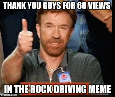 THANK YOU GUYS FOR 68 VIEWS IN THE ROCK DRIVING MEME | image tagged in chuck norris | made w/ Imgflip meme maker