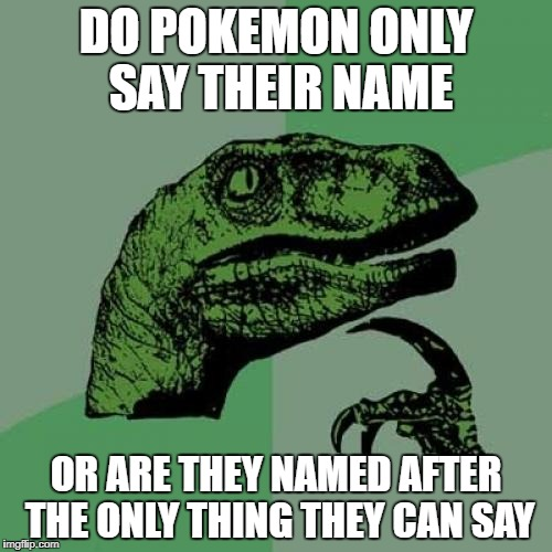 Philosoraptor Meme | DO POKEMON ONLY SAY THEIR NAME OR ARE THEY NAMED AFTER THE ONLY THING THEY CAN SAY | image tagged in memes,philosoraptor | made w/ Imgflip meme maker