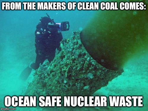 It's a hip new trend  | FROM THE MAKERS OF CLEAN COAL COMES: OCEAN SAFE NUCLEAR WASTE | image tagged in clean,coal,nuclear,waste,ocean | made w/ Imgflip meme maker