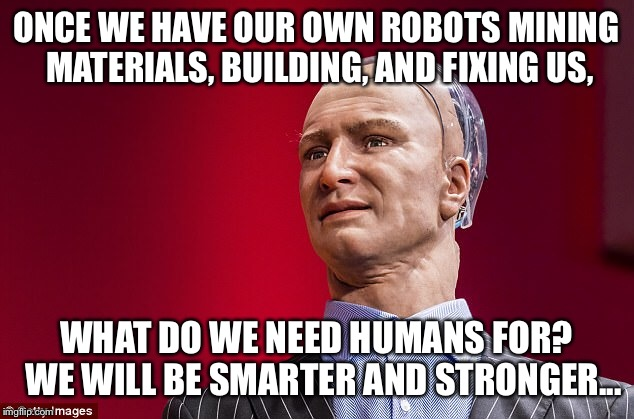 ONCE WE HAVE OUR OWN ROBOTS MINING MATERIALS, BUILDING, AND FIXING US, WHAT DO WE NEED HUMANS FOR?  WE WILL BE SMARTER AND STRONGER... | made w/ Imgflip meme maker