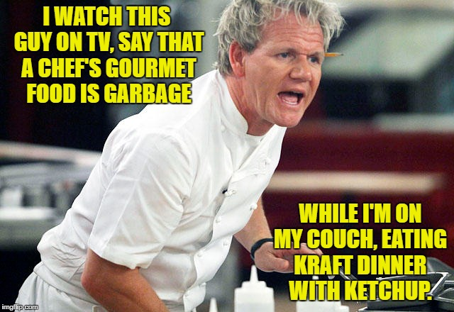 I'd eat that risotto off the floor. | I WATCH THIS GUY ON TV, SAY THAT A CHEF'S GOURMET FOOD IS GARBAGE WHILE I'M ON MY COUCH, EATING KRAFT DINNER WITH KETCHUP. | image tagged in chef gordon ramsay,kraft dinner,food,angry chef gordon ramsay,chef ramsay,swedish chef | made w/ Imgflip meme maker