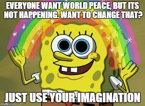 Imagination Spongebob Meme | EVERYONE WANT WORLD PEACE, BUT ITS NOT HAPPENING. WANT TO CHANGE THAT? JUST USE YOUR IMAGINATION | image tagged in memes,imagination spongebob | made w/ Imgflip meme maker