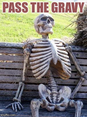 Waiting Skeleton Meme | PASS THE GRAVY | image tagged in memes,waiting skeleton | made w/ Imgflip meme maker