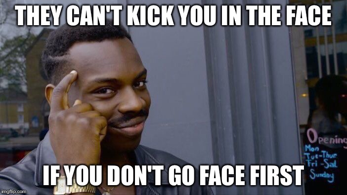 Roll Safe Think About It Meme | THEY CAN'T KICK YOU IN THE FACE IF YOU DON'T GO FACE FIRST | image tagged in memes,roll safe think about it | made w/ Imgflip meme maker
