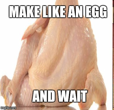MAKE LIKE AN EGG AND WAIT | made w/ Imgflip meme maker