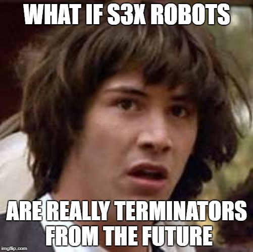 If robots wanted to kill humans. What better way to do it? | WHAT IF S3X ROBOTS ARE REALLY TERMINATORS FROM THE FUTURE | image tagged in memes,conspiracy keanu | made w/ Imgflip meme maker