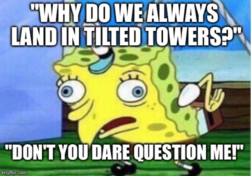 "Mocking Spongebob Meme | ""WHY DO WE ALWAYS LAND IN TILTED TOWERS?"" ""DON'T YOU DARE QUESTION ME!"" 