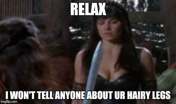 Hairy legs |  RELAX; I WON'T TELL ANYONE ABOUT UR HAIRY LEGS | image tagged in xena warrior princess,xena,legs,hairy legs,sexy legs,relax | made w/ Imgflip meme maker