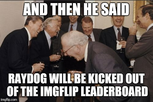 Probably won't happen, especially considering I don't post much here anymore... Not that I was the best to begin with. | AND THEN HE SAID RAYDOG WILL BE KICKED OUT OF THE IMGFLIP LEADERBOARD | image tagged in memes,laughing men in suits,imgflip,leaderboard,raydog | made w/ Imgflip meme maker