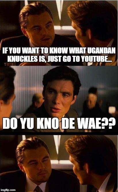 Knuckles | IF YOU WANT TO KNOW WHAT UGANDAN KNUCKLES IS, JUST GO TO YOUTUBE... DO YU KNO DE WAE?? | image tagged in memes,inception,ugandan knuckles | made w/ Imgflip meme maker