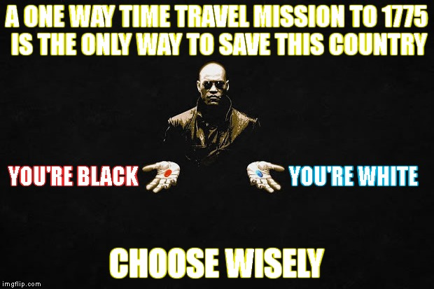 This Is Your One Chance To Reshape The Country. How Would You Do It? | A ONE WAY TIME TRAVEL MISSION TO 1775 IS THE ONLY WAY TO SAVE THIS COUNTRY CHOOSE WISELY YOU'RE BLACK YOU'RE WHITE | image tagged in red pill blue pill,matrix pills,choices,racism,usa,time travel | made w/ Imgflip meme maker