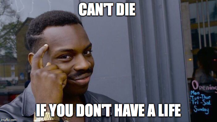 Roll Safe Think About It Meme | CAN'T DIE IF YOU DON'T HAVE A LIFE | image tagged in memes,roll safe think about it | made w/ Imgflip meme maker