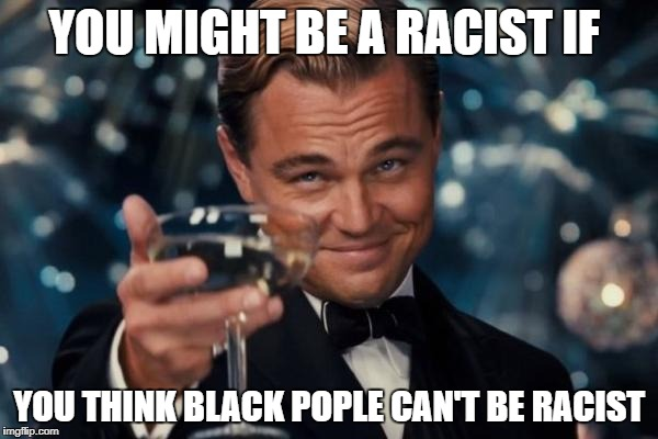 Leonardo Dicaprio Cheers Meme | YOU MIGHT BE A RACIST IF YOU THINK BLACK POPLE CAN'T BE RACIST | image tagged in memes,leonardo dicaprio cheers | made w/ Imgflip meme maker