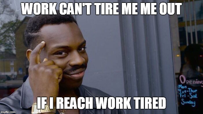 Roll Safe Think About It Meme | WORK CAN'T TIRE ME ME OUT IF I REACH WORK TIRED | image tagged in memes,roll safe think about it | made w/ Imgflip meme maker