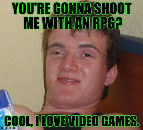 10 Guy Meme | YOU'RE GONNA SHOOT ME WITH AN RPG? COOL, I LOVE VIDEO GAMES. | image tagged in memes,10 guy,rpg | made w/ Imgflip meme maker