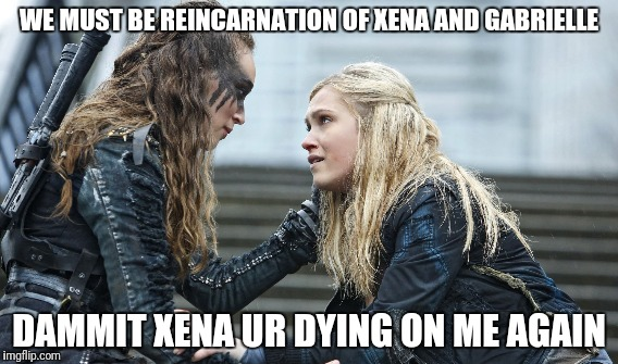 Clark and lexa |  WE MUST BE REINCARNATION OF XENA AND GABRIELLE; DAMMIT XENA UR DYING ON ME AGAIN | image tagged in xena warrior princess,xena,xena/gabby meme,clark lexa,1000,the hundred | made w/ Imgflip meme maker