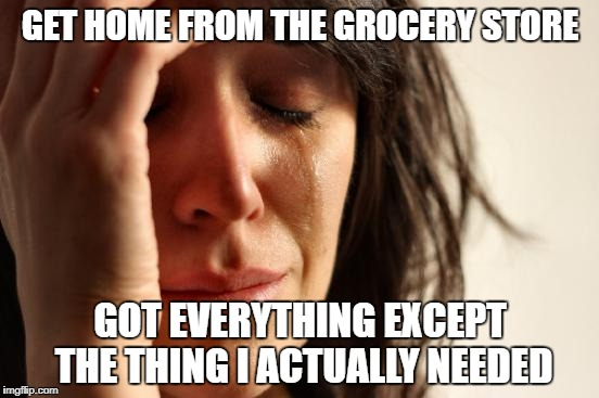 First World Problems | GET HOME FROM THE GROCERY STORE GOT EVERYTHING EXCEPT THE THING I ACTUALLY NEEDED | image tagged in memes,first world problems | made w/ Imgflip meme maker