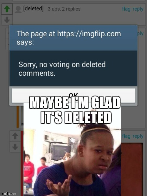 Deleted, Wat? | MAYBE I'M GLAD IT'S DELETED | image tagged in black girl wat,deleted,imgflip users,comment,upvote,wat | made w/ Imgflip meme maker