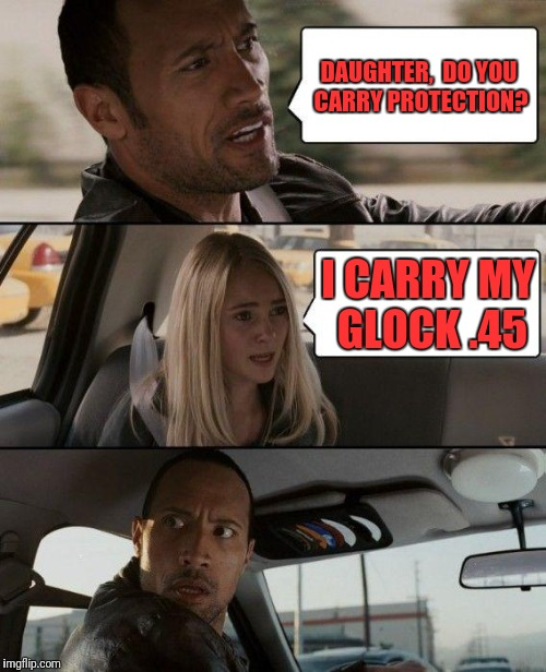 The Rock Driving Meme | DAUGHTER,  DO YOU CARRY PROTECTION? I CARRY MY GLOCK .45 | image tagged in memes,the rock driving | made w/ Imgflip meme maker