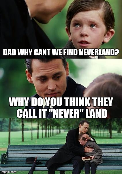 "Finding Neverland Meme | DAD WHY CANT WE FIND NEVERLAND? WHY DO YOU THINK THEY CALL IT ""NEVER"" LAND 