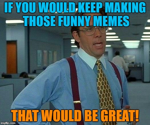 That Would Be Great Meme | IF YOU WOULD KEEP MAKING THOSE FUNNY MEMES THAT WOULD BE GREAT! | image tagged in memes,that would be great | made w/ Imgflip meme maker
