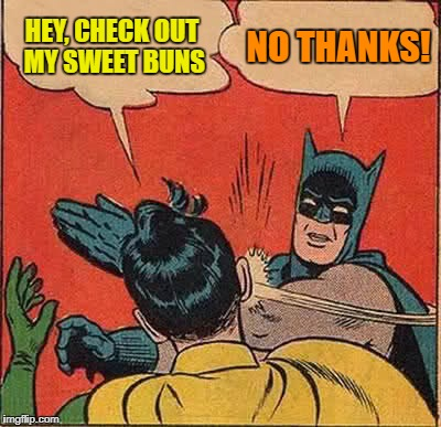 Batman Slapping Robin Meme | HEY, CHECK OUT MY SWEET BUNS NO THANKS! | image tagged in memes,batman slapping robin | made w/ Imgflip meme maker