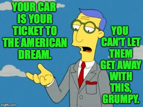 YOUR CAR IS YOUR TICKET TO THE AMERICAN DREAM. YOU CAN'T LET THEM GET AWAY WITH THIS, GRUMPY. | made w/ Imgflip meme maker