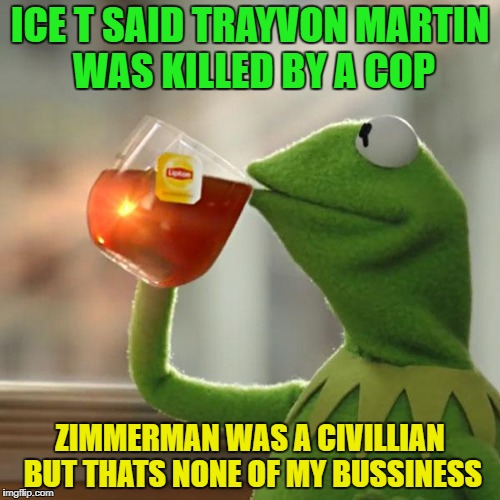 But Thats None Of My Business Meme | ICE T SAID TRAYVON MARTIN WAS KILLED BY A COP ZIMMERMAN WAS A CIVILLIAN BUT THATS NONE OF MY BUSSINESS | image tagged in memes,but thats none of my business,kermit the frog | made w/ Imgflip meme maker