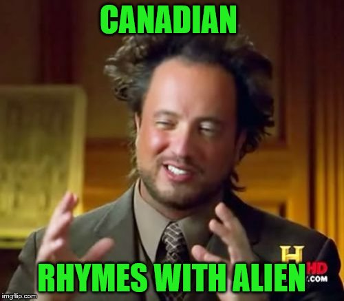 Ancient Aliens Meme | CANADIAN RHYMES WITH ALIEN | image tagged in memes,ancient aliens | made w/ Imgflip meme maker