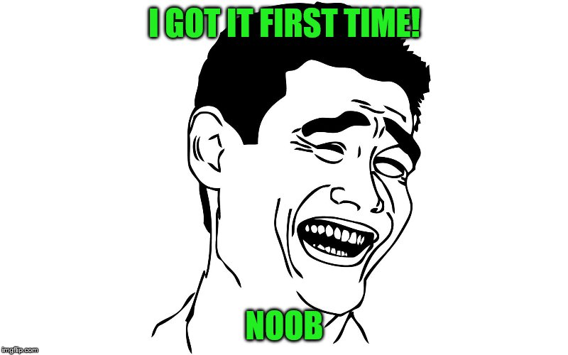 I GOT IT FIRST TIME! NOOB | made w/ Imgflip meme maker