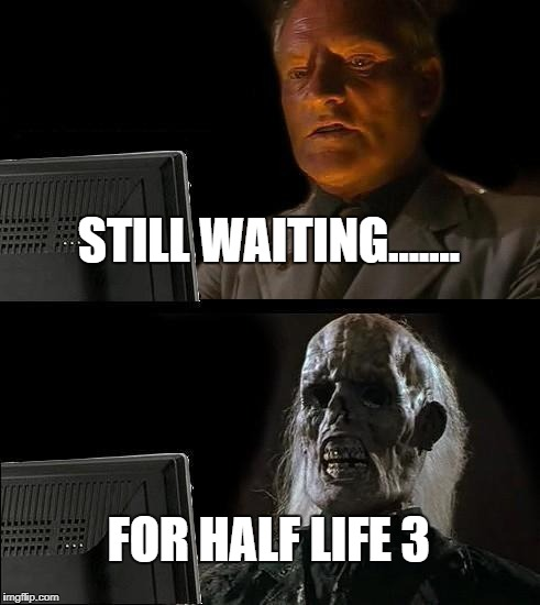 Ill Just Wait Here Meme | STILL WAITING....... FOR HALF LIFE 3 | image tagged in memes,ill just wait here | made w/ Imgflip meme maker