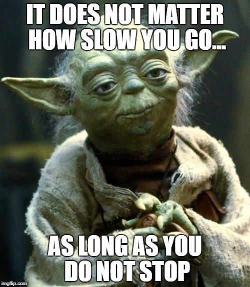 Star Wars Yoda Meme | IT DOES NOT MATTER HOW SLOW YOU GO... AS LONG AS YOU DO NOT STOP | image tagged in memes,star wars yoda | made w/ Imgflip meme maker