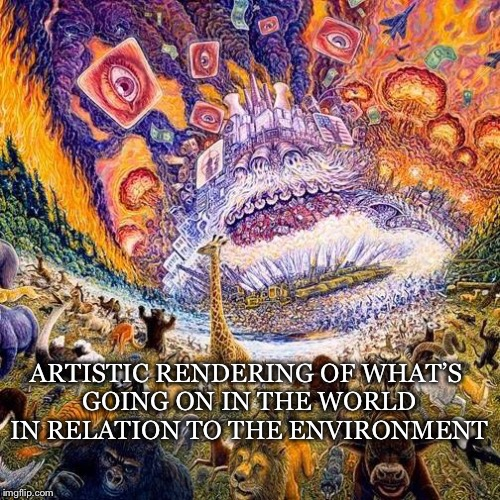 Rendering | ARTISTIC RENDERING OF WHAT'S GOING ON IN THE WORLD IN RELATION TO THE ENVIRONMENT | image tagged in artistic,environment,environmental degradation,economic system,political system,tyranny | made w/ Imgflip meme maker