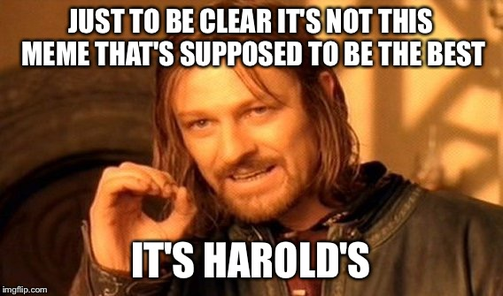 One Does Not Simply Meme | JUST TO BE CLEAR IT'S NOT THIS MEME THAT'S SUPPOSED TO BE THE BEST IT'S HAROLD'S | image tagged in memes,one does not simply | made w/ Imgflip meme maker