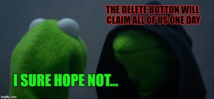 Evil Kermit Meme | I SURE HOPE NOT... THE DELETE BUTTON WILL CLAIM ALL OF US ONE DAY | image tagged in memes,evil kermit | made w/ Imgflip meme maker