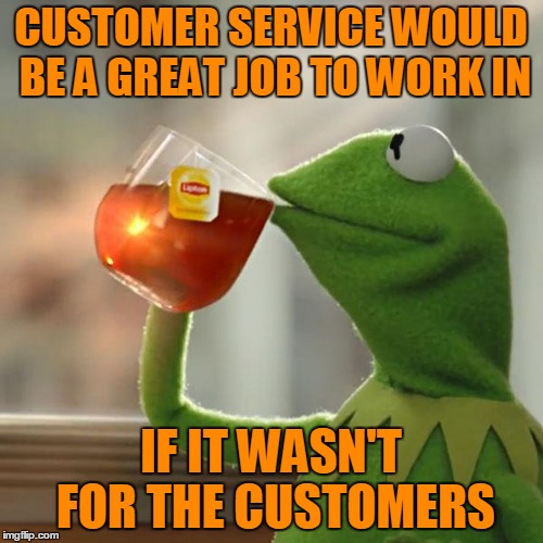 But Thats None Of My Business Meme | CUSTOMER SERVICE WOULD BE A GREAT JOB TO WORK IN IF IT WASN'T FOR THE CUSTOMERS | image tagged in memes,but thats none of my business,kermit the frog | made w/ Imgflip meme maker