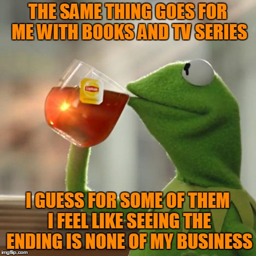 But Thats None Of My Business Meme | THE SAME THING GOES FOR ME WITH BOOKS AND TV SERIES I GUESS FOR SOME OF THEM I FEEL LIKE SEEING THE ENDING IS NONE OF MY BUSINESS | image tagged in memes,but thats none of my business,kermit the frog | made w/ Imgflip meme maker