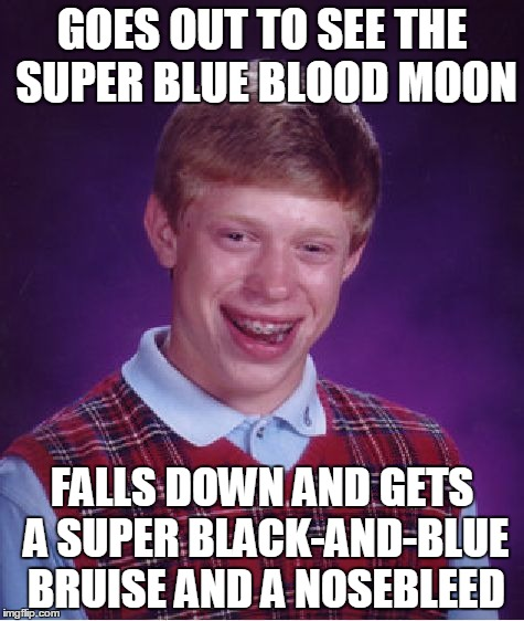 Personal eclipse | GOES OUT TO SEE THE SUPER BLUE BLOOD MOON FALLS DOWN AND GETS A SUPER BLACK-AND-BLUE BRUISE AND A NOSEBLEED | image tagged in memes,bad luck brian,supermoon,blue man,blood,eclipse | made w/ Imgflip meme maker