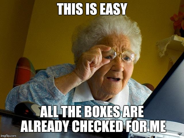 Grandma Finds The Internet Meme | THIS IS EASY ALL THE BOXES ARE ALREADY CHECKED FOR ME | image tagged in memes,grandma finds the internet | made w/ Imgflip meme maker