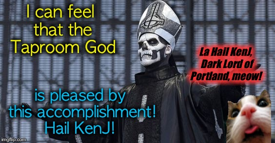 I can feel that the Taproom God is pleased by this accomplishment! Hail KenJ! La Hail KenJ, Dark Lord of Portland, meow! | made w/ Imgflip meme maker