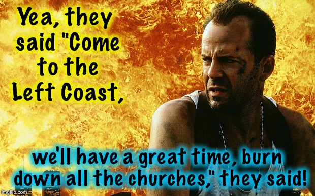 "Die Hard 6 | Yea, they said ""Come to the Left Coast, we'll have a great time, burn down all the churches,"" they said! 