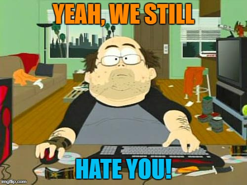 YEAH, WE STILL HATE YOU! | made w/ Imgflip meme maker