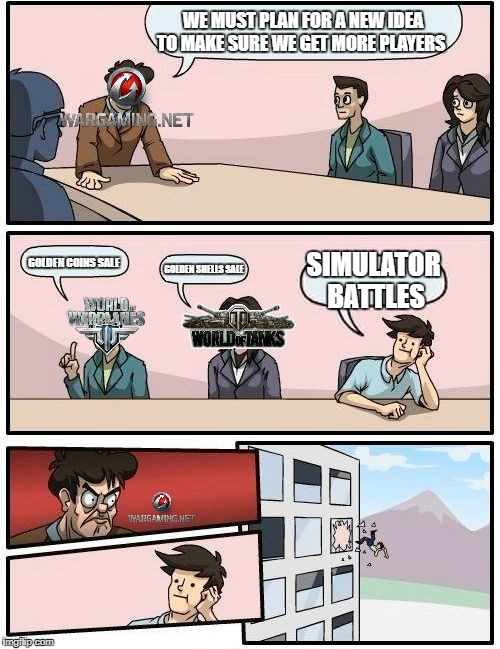 World of Tanks new plans | WE MUST PLAN FOR A NEW IDEA TO MAKE SURE WE GET MORE PLAYERS GOLDEN COINS SALE GOLDEN SHELLS SALE SIMULATOR BATTLES | image tagged in memes,boardroom meeting suggestion,world of tanks,world of warplanes,war thunder | made w/ Imgflip meme maker