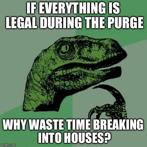 Philosoraptor Meme | IF EVERYTHING IS LEGAL DURING THE PURGE WHY WASTE TIME BREAKING INTO HOUSES? | image tagged in memes,philosoraptor | made w/ Imgflip meme maker